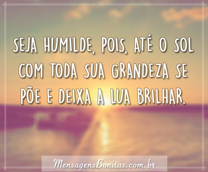 Seja humilde, pois, até o sol com toda sua grandeza