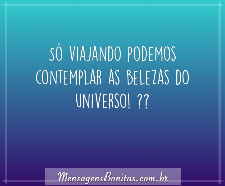 Só viajando podemos contemplar as belezas do universo