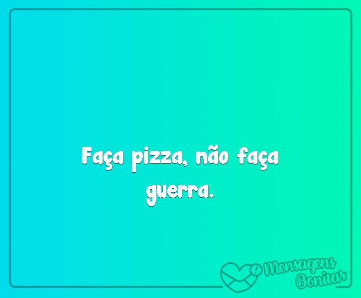Faça pizza, não faça guerra.